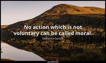 No action which is not voluntary can be called moral. Mahatma Gandhi