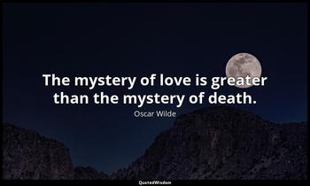 The mystery of love is greater than the mystery of death. Oscar Wilde