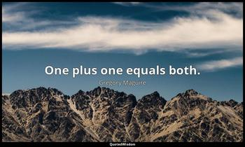 One plus one equals both. Gregory Maguire
