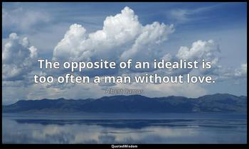 The opposite of an idealist is too often a man without love. Albert Camus