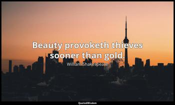 Beauty provoketh thieves sooner than gold. William Shakespeare