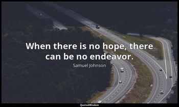 When there is no hope, there can be no endeavor. Samuel Johnson