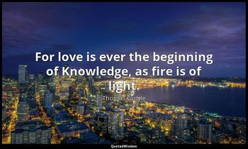 For love is ever the beginning of Knowledge, as fire is of light. Thomas Carlyle