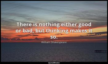 There is nothing either good or bad, but thinking makes it so. William Shakespeare