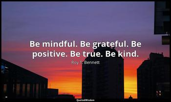 Be mindful. Be grateful. Be positive. Be true. Be kind. Roy T. Bennett