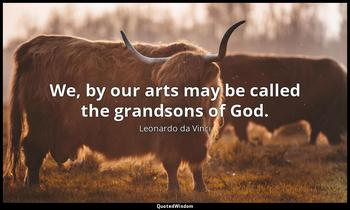 We, by our arts may be called the grandsons of God. Leonardo da Vinci