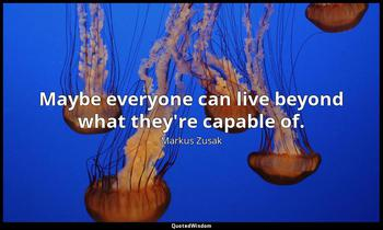 Maybe everyone can live beyond what they're capable of. Markus Zusak