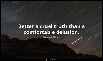 Better a cruel truth than a comfortable delusion. Edward Abbey