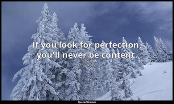 If you look for perfection, you'll never be content. Leo Tolstoy