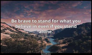 Be brave to stand for what you believe in even if you stand alone. Roy T. Bennett