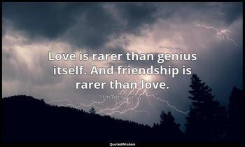Love is rarer than genius itself. And friendship is rarer than love. Charles Péguy