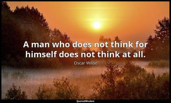 A man who does not think for himself does not think at all. Oscar Wilde