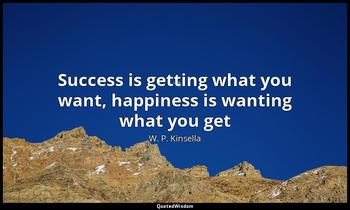 Success is getting what you want, happiness is wanting what you get W. P. Kinsella