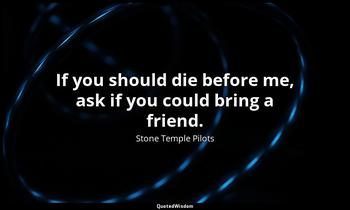 If you should die before me, ask if you could bring a friend. Stone Temple Pilots