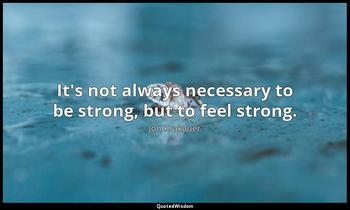 It's not always necessary to be strong, but to feel strong. Jon Krakauer