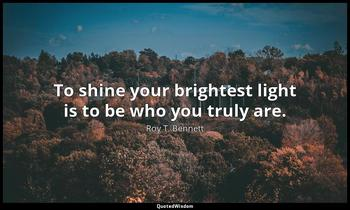 To shine your brightest light is to be who you truly are. Roy T. Bennett