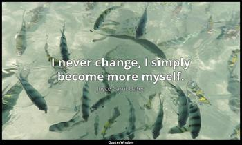 I never change, I simply become more myself. Joyce Carol Oates