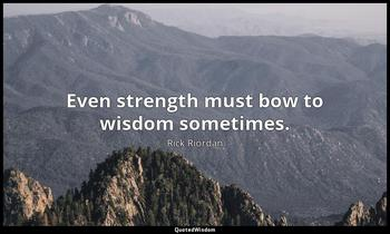 Even strength must bow to wisdom sometimes. Rick Riordan