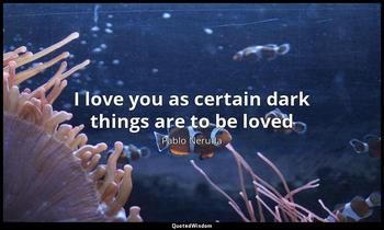 I love you as certain dark things are to be loved Pablo Neruda