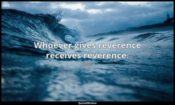Whoever gives reverence receives reverence. Rumi
