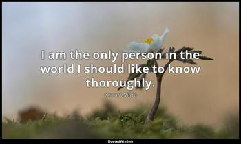 I am the only person in the world I should like to know thoroughly. Oscar Wilde