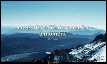 Love's for a lifetime not for a moment. The Corrs