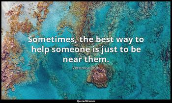 Sometimes, the best way to help someone is just to be near them. Veronica Roth