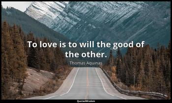 To love is to will the good of the other. Thomas Aquinas