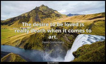 The desire to be loved is really death when it comes to art. David Cronenberg