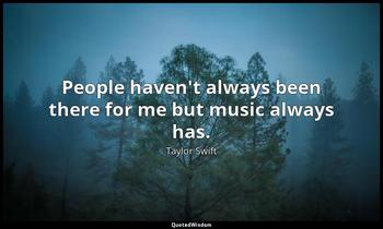 People haven't always been there for me but music always has. Taylor Swift