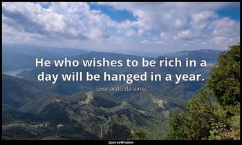 He who wishes to be rich in a day will be hanged in a year. Leonardo da Vinci