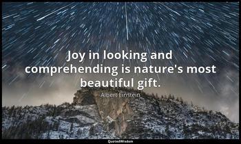 Joy in looking and comprehending is nature's most beautiful gift. Albert Einstein