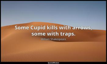 Some Cupid kills with arrows, some with traps. William Shakespeare