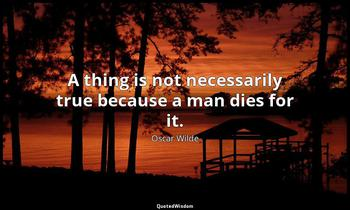 A thing is not necessarily true because a man dies for it. Oscar Wilde