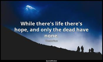While there's life there's hope, and only the dead have none. Theocritus