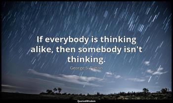 If everybody is thinking alike, then somebody isn't thinking. George S. Patton