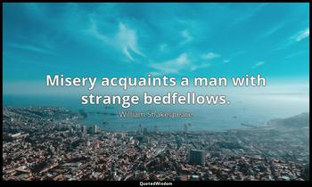 Misery acquaints a man with strange bedfellows. William Shakespeare