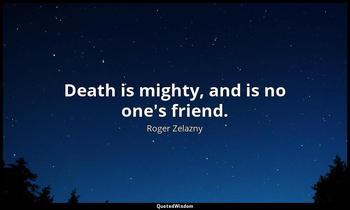 Death is mighty, and is no one's friend. Roger Zelazny