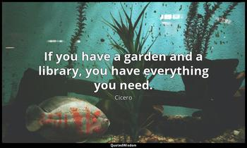 If you have a garden and a library, you have everything you need. Cicero