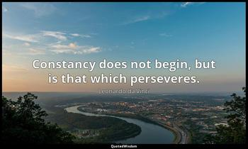 Constancy does not begin, but is that which perseveres. Leonardo da Vinci