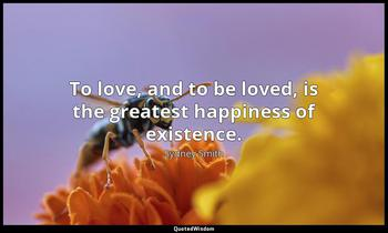 To love, and to be loved, is the greatest happiness of existence. Sydney Smith
