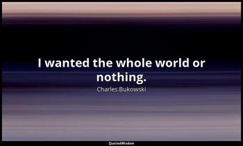 I wanted the whole world or nothing. Charles Bukowski
