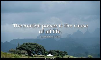 The motive power is the cause of all life. Leonardo da Vinci
