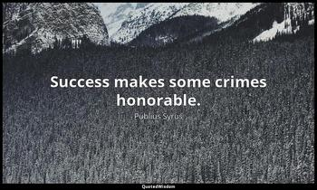 Success makes some crimes honorable. Publius Syrus