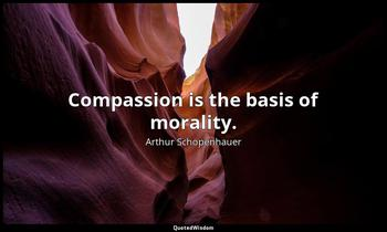 Compassion is the basis of morality. Arthur Schopenhauer