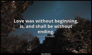 Love was without beginning, is, and shall be without ending. Julian of Norwich