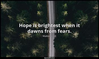 Hope is brightest when it dawns from fears. Walter Scott