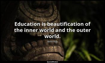Education is beautification of the inner world and the outer world. Amit Ray