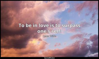 To be in love is to surpass one's self. Oscar Wilde