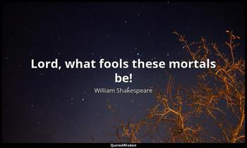 Lord, what fools these mortals be! William Shakespeare